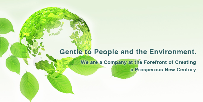 Gentle to People and the Environment. We are a Company at the Forefront of Creating a Prosperous New Century