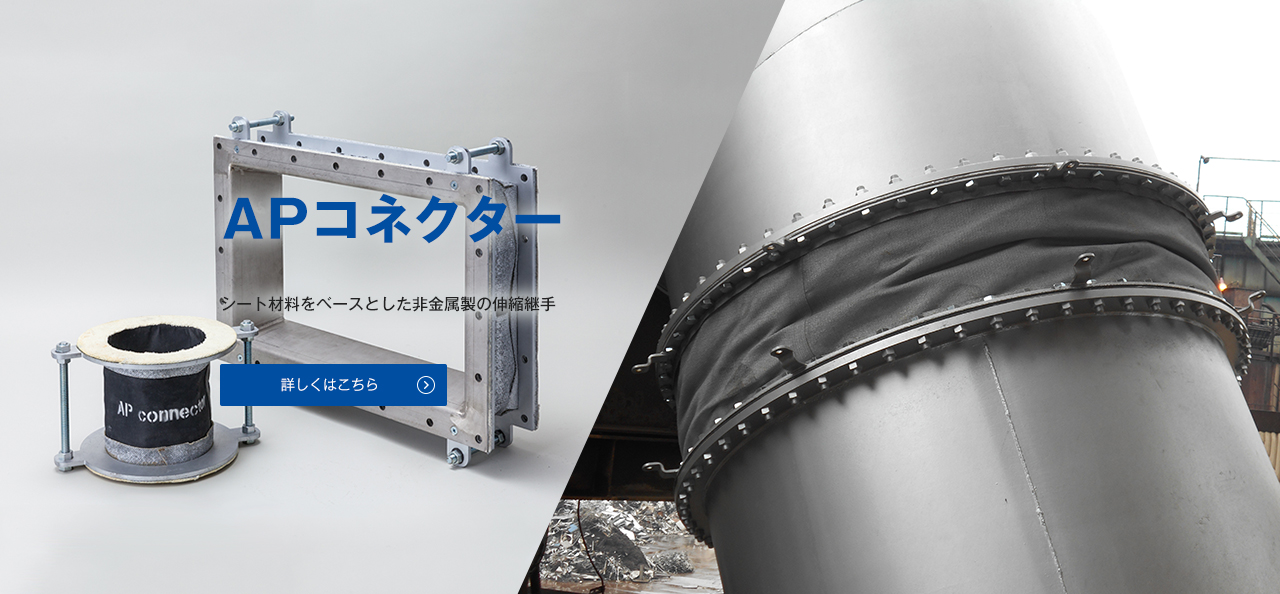 "「apコネクター」従来の金属製伸縮継手とは全く異なる材料であるシート材料をベースとして開発した""非金属製""伸縮継手です 詳しくはこちら"
