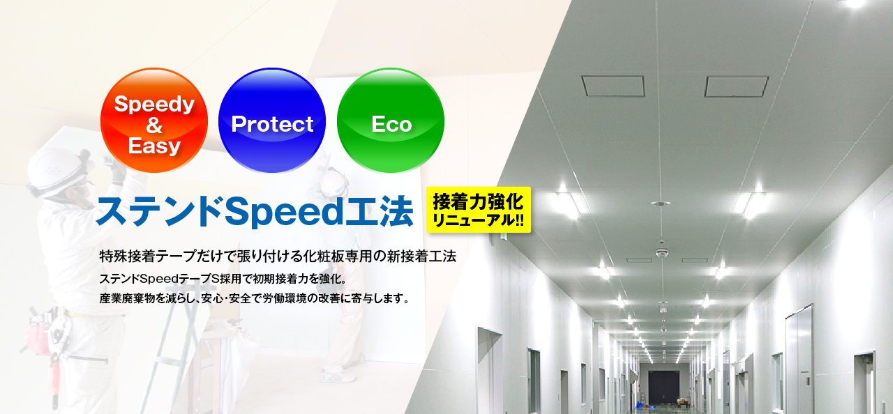 NEW ステンドSpeed工法 POINT1 Speedy & Easy,POINT2 Protect,POINT3 Eco 特殊接着テープのみで張り付ける省力化工法 環境に配慮した新工法であり、労働環境の改善と産業廃棄物の削減を図ります