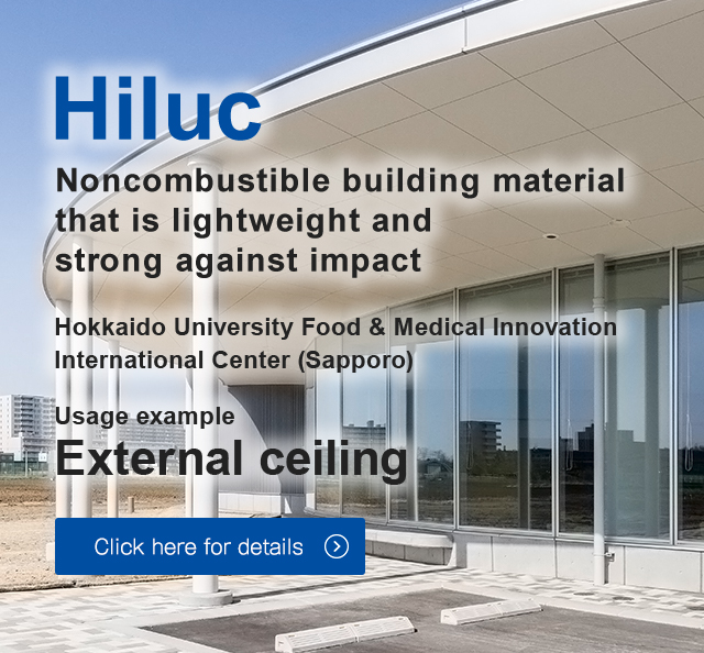 Noncombustible building material that is lightweight and strong against impact Hokkaido University Food & Medical Innovation International Center (Sapporo) Usage example 	External ceiling Click here for details