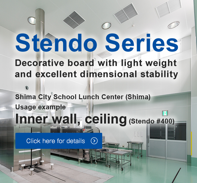 Decorative board with light weight and excellent dimensional stability Shima City School Lunch Center (Shima) Usage example 	Inner wall, ceiling (Stendo #400 ) Click here for details